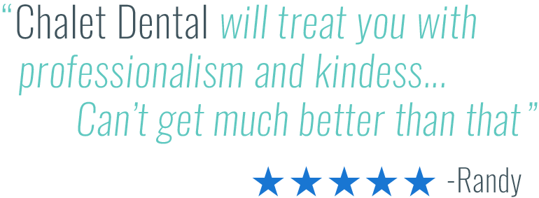 Chalet Dental will treat you with professionalism and kindness... Can't get much better than that. -Randy